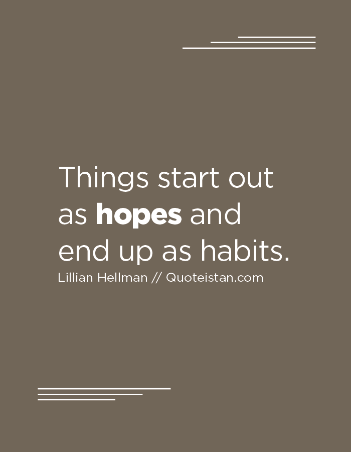 Things start out as hopes and end up as habits.