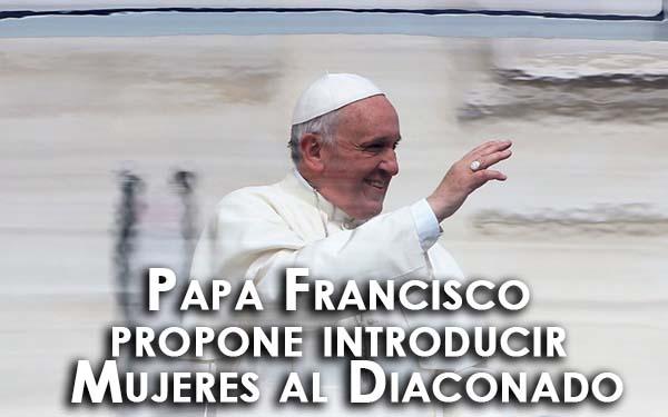 Papa Francisco propone introducir Mujeres al Diaconado