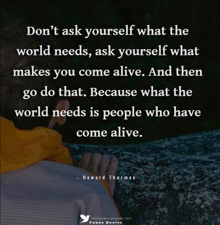 """Don't ask yourself what the world needs, ask yourself what makes you come alive. And then go do that. Because what the world needs is people who have come alive."" — Howard Thurman"