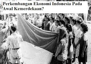 Perkembangan Ekonomi Indonesia pada Awal Kemerdekaan