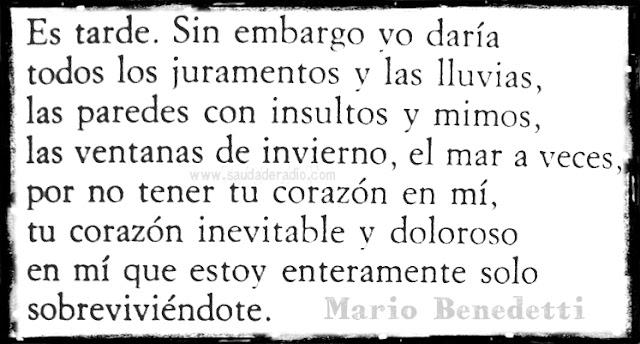 """""""Es tarde.Sin embargo yo daría todos los juramentos y las lluvias, las paredes con insultos y mimos, las ventanas de invierno, el mar a veces, por no tener tu corazón en mí, tu corazón inevitable y doloroso en mí que estoy enteramente solo sobreviviéndote."""" Frases de Mario Benedetti"""