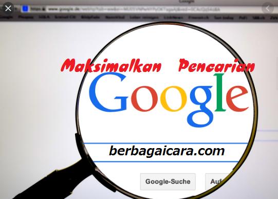 Cara Memaksimalkan Hasil Pencarian Google