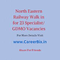 North Eastern Railway Walk in for 23 Specialist/ GDMO Vacancies