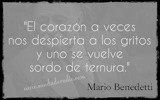 """""""El corazón a veces nos despierta a los gritos y uno se vuelve sordo de ternura."""" Mario Benedetti"""