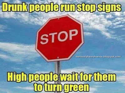 Drunk people run stop signs. High people wait for them to turn green.
