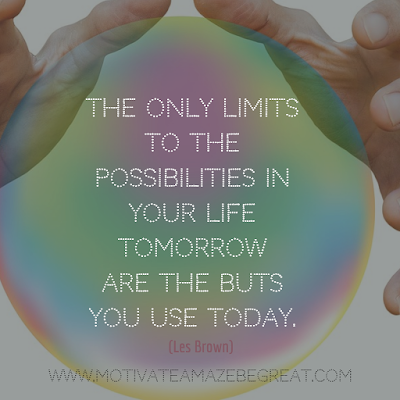 "Inspirational Words Of Wisdom About Life: ""The only limits to the possibilities in your life tomorrow are the buts you use today."" - Les Brown"