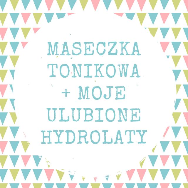 MASECZKA TONIKOWA / MOJE ULUBIONE HYDROLATY