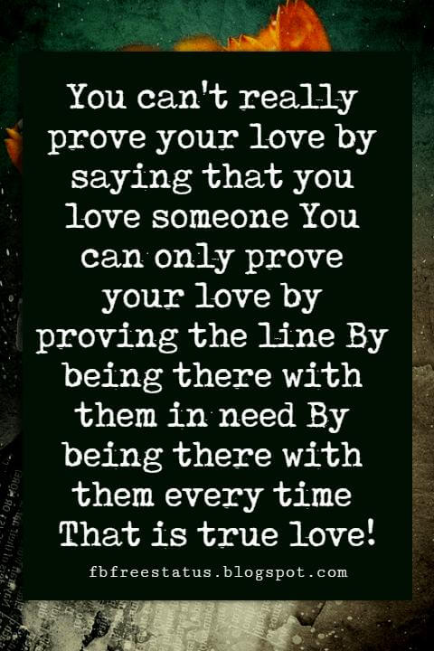 Sweet Love Sayings, You can't really prove your love by saying that you love someone You can only prove your love by proving the line By being there with them in need By being there with them every time That is true love!