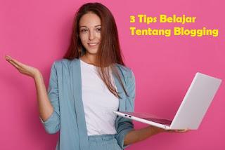3 Tips Belajar Tentang Blogging