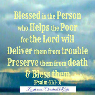 Blessed in the person who helps the poor for the Lord will deliver them from trouble, preserve them from death and bless them. (Psalm 41:1-3)