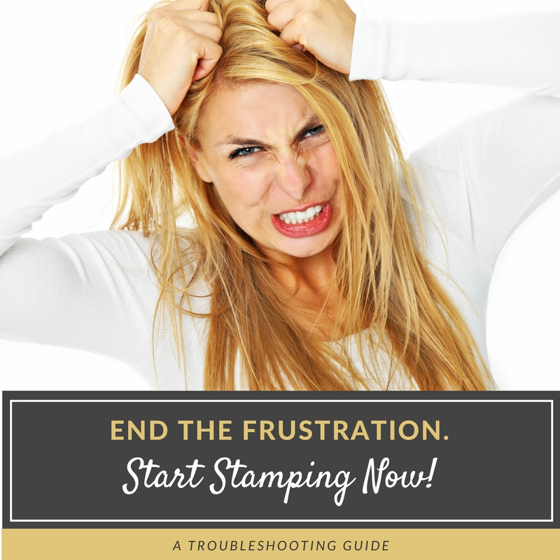 End The Frustration! Start Stamping Now. A Troubleshooting Guide
