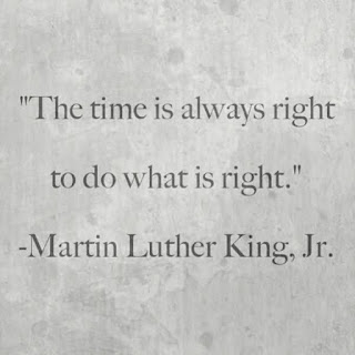 """The time is always right to do what is right..""   - Martin Luther King, Jr."