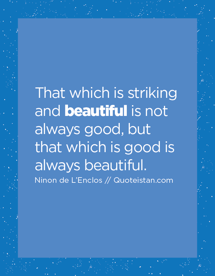 That which is striking and beautiful is not always good, but that which is good is always beautiful.