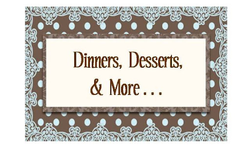 Dinners, Desserts, & More...