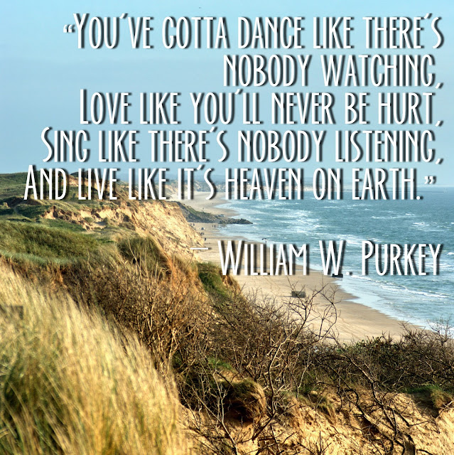You´ve gotta dnce like there´s nobody watching.Love like you´ll never be hurt. Sing like there´s nobody listening, and life like it´s heaven on earth. - William W. Purkey