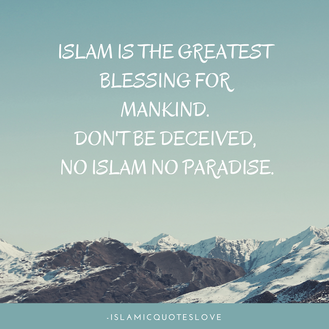 Islam is the greatest blessing for mankind, Don't be deceived, No Islam No Paradise.  The first thing that we are calling you to is Islam. The religion of the Unification of God; of freedom from associating partners with Him, and rejection of this; of complete love of Him, the Exalted; of complete submission to His Laws; and of the discarding of all the opinions, orders, theories and religions which contradict with the religion He sent down to His Prophet Muhammad (peace be upon him). Islam is the religion of all the prophets, and makes no distinction between them - peace be upon them all. It is to this religion that we call you; the seal of all the previous religions. It is the religion of Unification of God, sincerity, the best of manners, righteousness, mercy, honour, purity, and piety. It is the religion of showing kindness to others, establishing justice between them, granting them their rights, and defending the oppressed and the persecuted. It is the religion of enjoining the good and forbidding the evil with the hand, tongue and heart. It is the religion of Jihad in the way of Allah so that Allah's Word and religion reign Supreme. And it is the religion of unity and agreement on the obedience to Allah, and total equality between all people, without regarding their colour, sex, or language. It is the religion whose book - the Quran - will remained preserved and unchanged, after the other Divine books and messages have been changed. The Quran is the miracle until the Day of Judgment. Allah has challenged anyone to bring a book like the Quran or even ten verses like it.  -Osama bin Laden