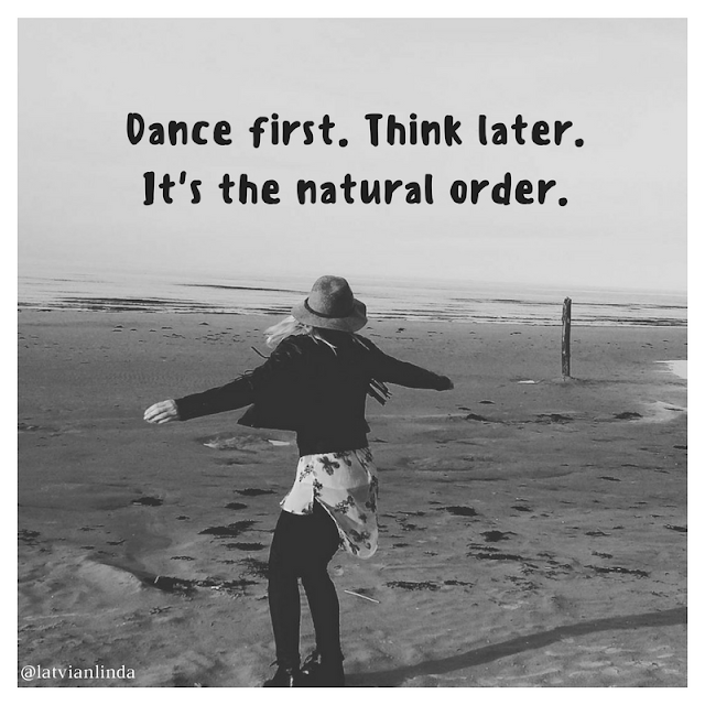 Dance first. Think later. It's the natural order.