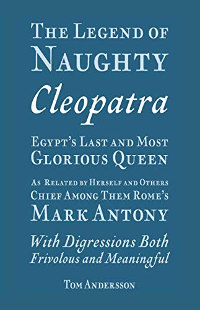The Legend of Naughty Cleopatra, Egypt's Last and Most Glorious Queen by Tom Andersson