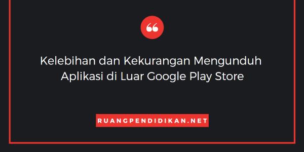 Kelebihan dan Kekurangan Mengunduh Aplikasi di Luar Google Play Store