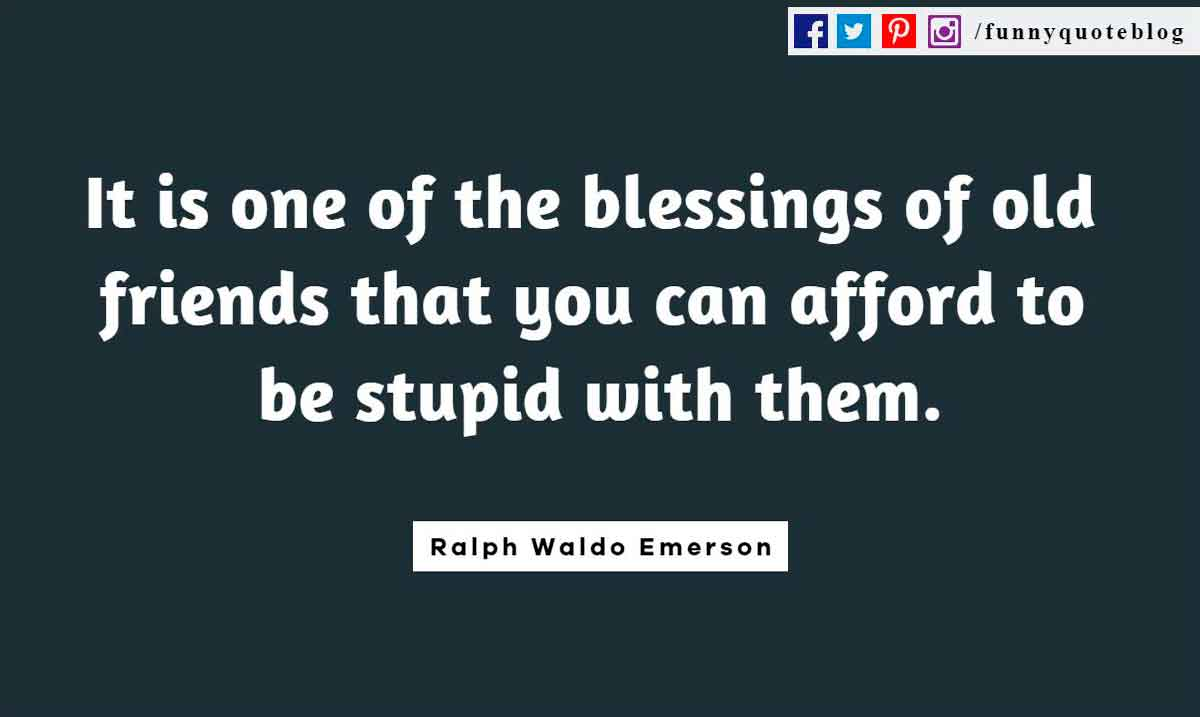 Funny Friendship Quotes, It is one of the blessings of old friends that you can afford to be stupid with them. ― Ralph Waldo Emerson Quote