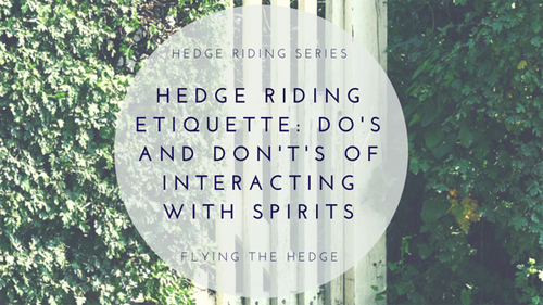 Hedge Riding Etiquette: Do's and Don't's of Interacting with Spirits
