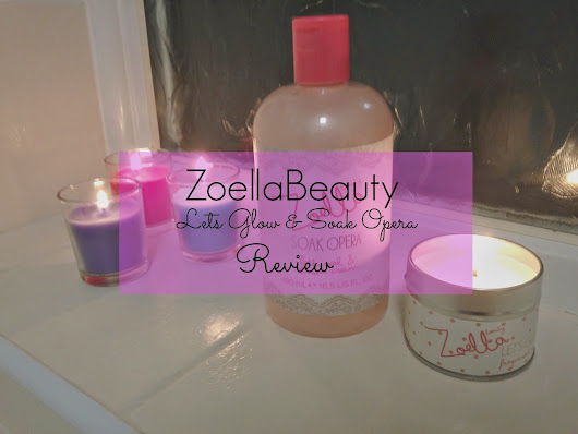 ZoellaBeauty Soak Opera & Let's Glow Review