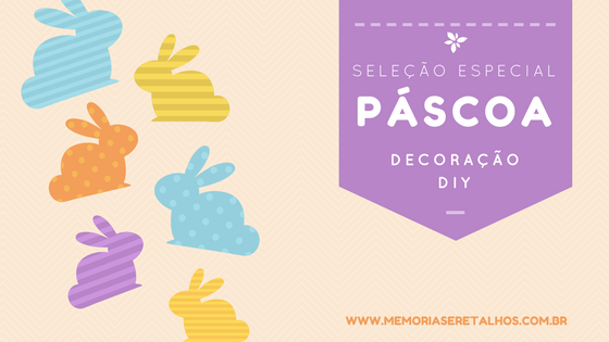 Dicas de decoração para a Páscoa - Ateliê Memórias e Retalhos