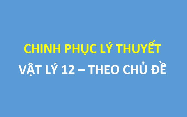 Chinh phục điểm tối đa lý thuyết môn vật lý lớp 12