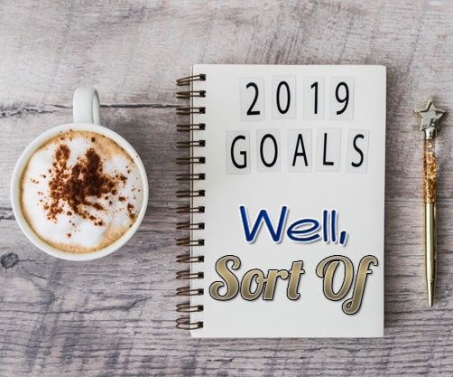 2019 GOALS...WELL, SORT OF & ONE WORD