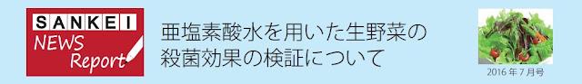 SANKEI NEWS Report 6月号 亜塩素酸水を用いた生野菜の殺菌効果の検証について