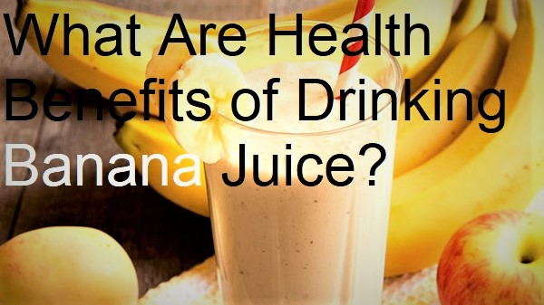 What Are Health Benefits of Drinking Banana Juice?