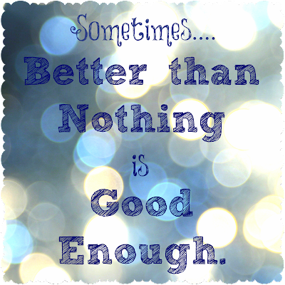 sometimes better than nothing is good enough