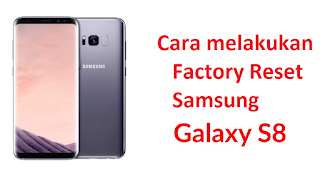 Cara melakukan Factory Reset Samsung Galaxy S8 Dan S8 Plus untuk mengembalikan ke pengaturan ulang pabrik