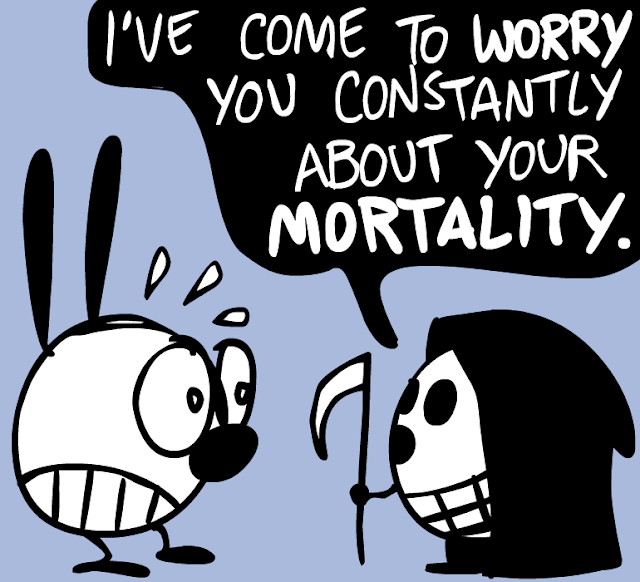 I've come to WORRY you constantly  about your MORTALITY.