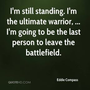 """Bring It!"" - One Who Knows/Richard Lee McKim, Jr. aka Swervy McGee   6/21/17 Eddie-compass-quote-im-still-standing-im-the-ultimate-warrior-im"