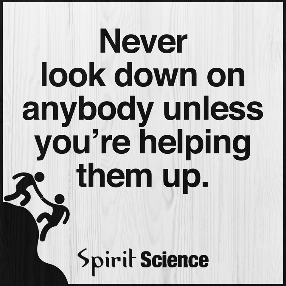 Never Look Down On Anybody Unless You Are Helping Them Up Spirit