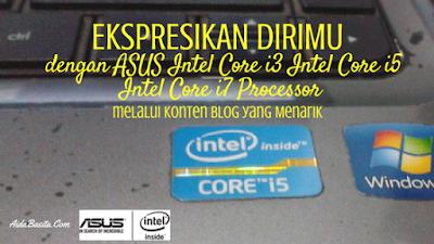 Ekspresikan Dirimu dengan ASUS Intel Core i3/Intel Core i5/Intel Core i7 Processor melalui Konten Blog yang Menarik