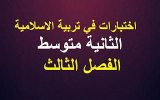 اختبارات في مادة تربية الاسلامية 2 الثانية متوسط الفصل الثالث الجيل الثاني