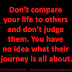 Don't compare your life to others and don't judge them. You have no idea what their journey is all about.