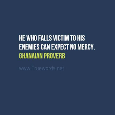 He who falls victim to his enemies can expect no mercy.