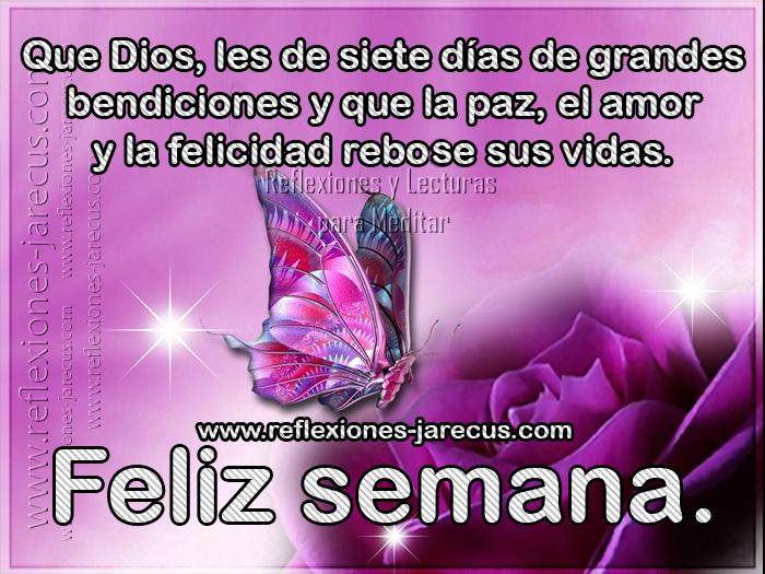Que Dios, les de siete días de grandes bendiciones y que la paz, el amor y la felicidad rebose sus vidas. Feliz semana