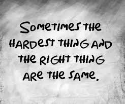 Sometimes the hardest thing is the right thing to do