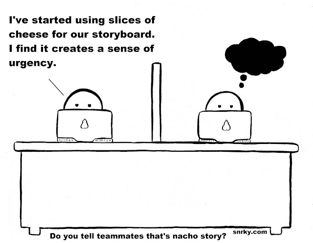 Snarky: I've started using slices of cheese for our storyboard. I find it creates a sense of urgency.