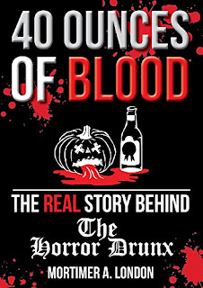 40 Ounces of Blood: The Real Story Behind The Horror Drunx by Mortimer A. London