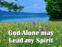 God alone may lead my Spirit tar away from want and fear, For the Lord is my true shepherd And I know that the Lord is near. 1 I am led beside God's peaceful water And I sleep in the arms of the earth. Who guides me along paths of honour? Who refreshes my life from birth?