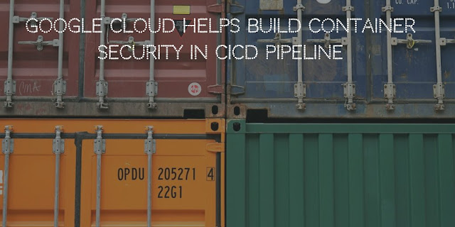 Google Cloud helps build Container Security in CICD pipeline