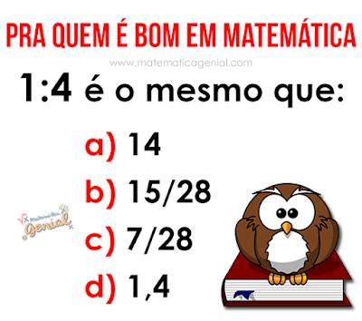 Teste de matemática: 1:4 é o mesmo que?