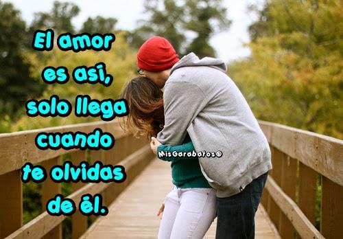 El amor es así, solo llega cuando te olvidas de él.