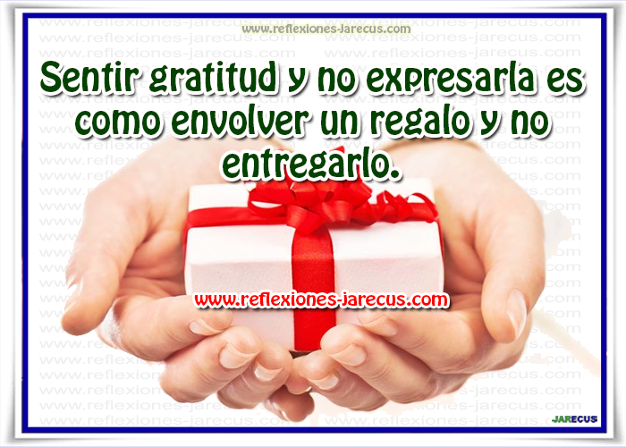 Sentir gratitud y no expresarla es como envolver un regalo y no entregarlo.