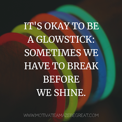 "Super Motivational Quotes: ""It's okay to be a glowstick: Sometimes we have to break before we shine."""